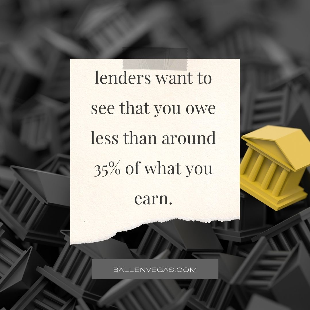 lenders want to see that you owe less than around 35% of what you earn.